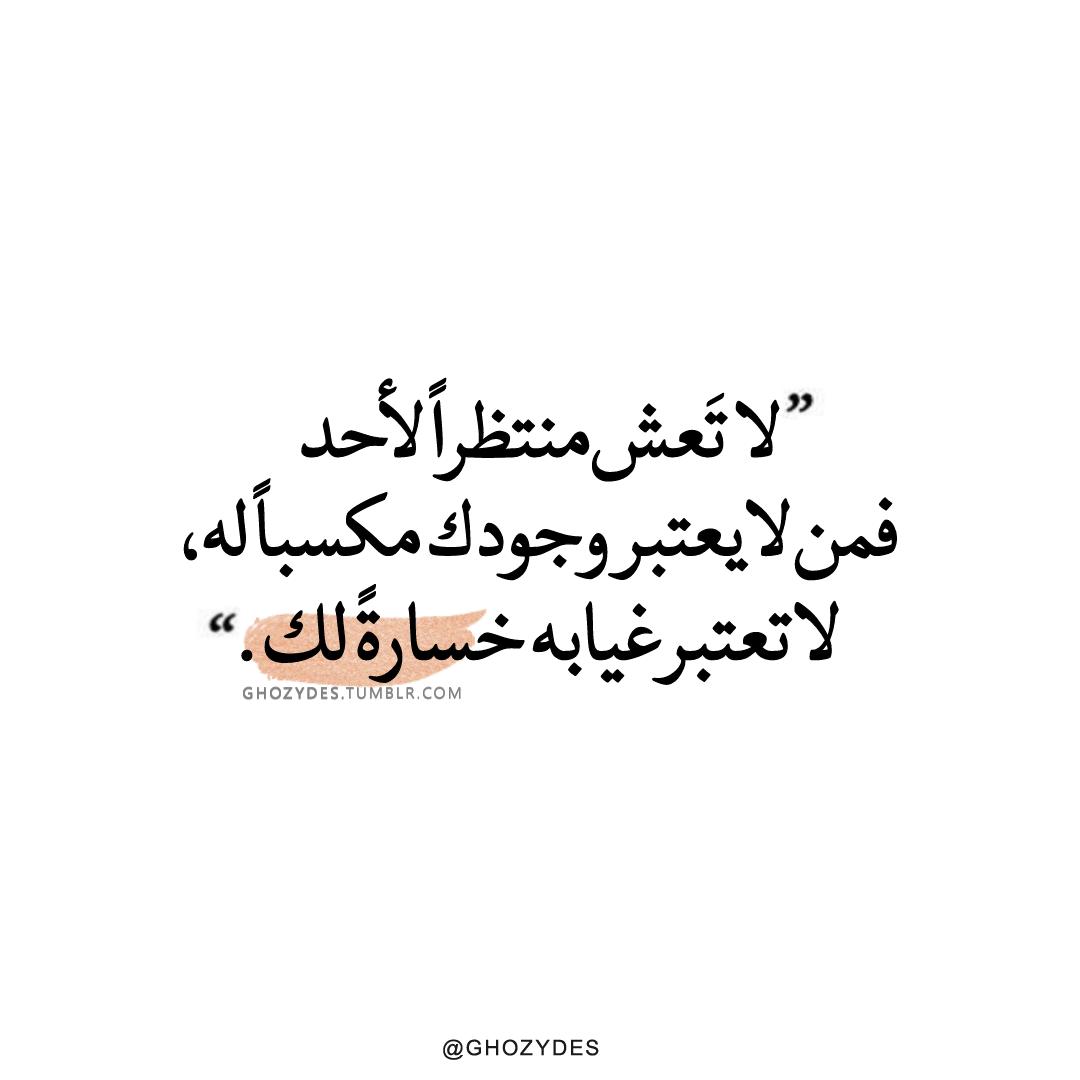 لا تعش منتظرا لأحد فمن لا يعتبر وجودك مكسبا له لا تعتبر غيابه خسارة لك Instagram Facebook Twitter Tumblr Telegram Arabic Quotes Quotes Arabic