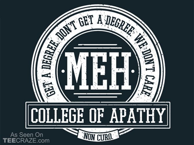 College of Apathy T-Shirt Designed by fishbiscuit5 Source: http ...