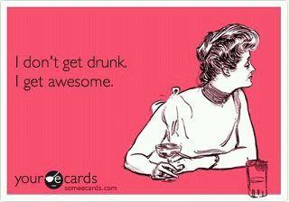 I don't get drunk. I get awesome.