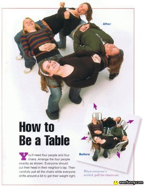 Human Table Trick  You need 4 chairs & 4 daring players