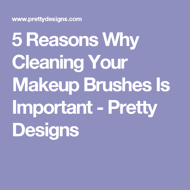 5 Reasons Why Cleaning Your Makeup Brushes Is Important - Pretty Designs