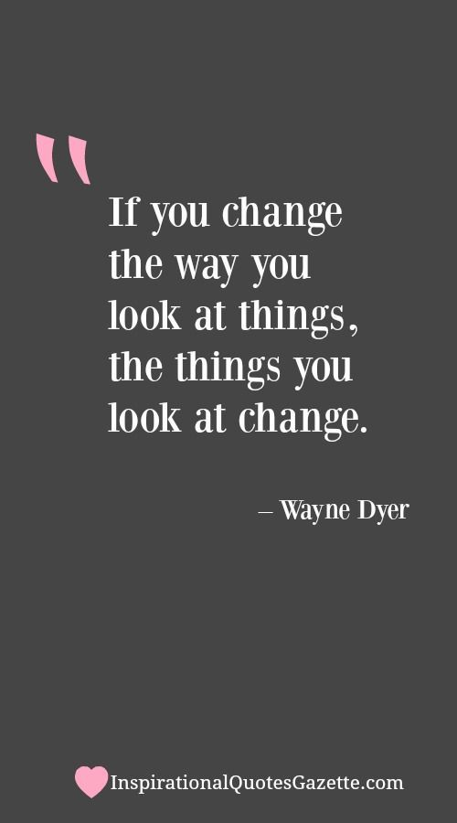 Inspirational Quotes About Change If You Change The Way You Look At Things The Things You Look At