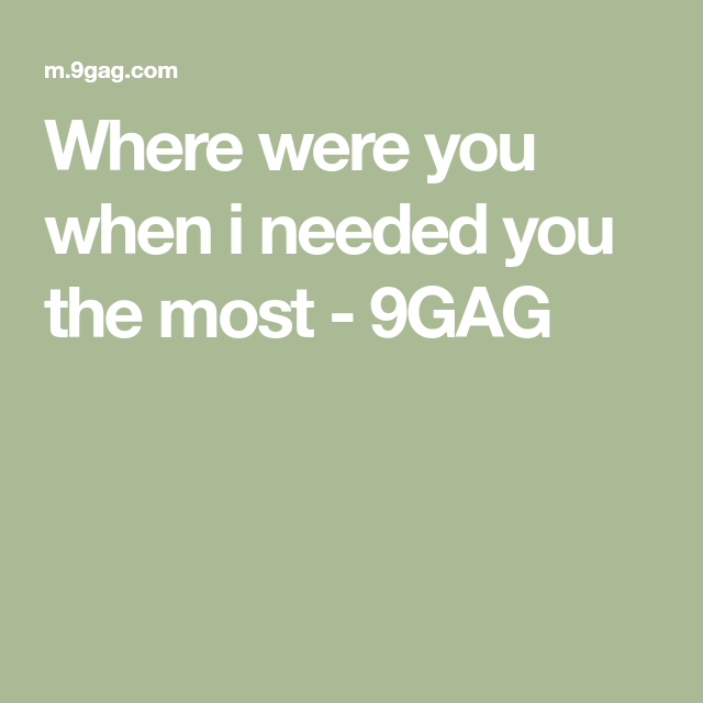 Where Were You When I Needed You The Most I Need You Best Funny Pictures Need You