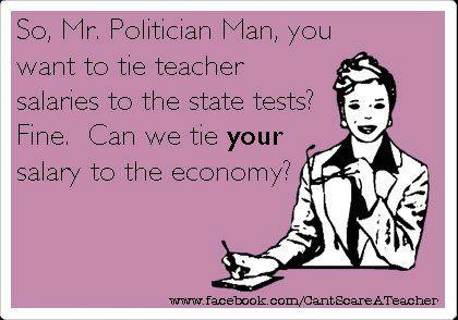 If teacher's salaries should be tied to tests, then politician's salaries should be tied to the economy.