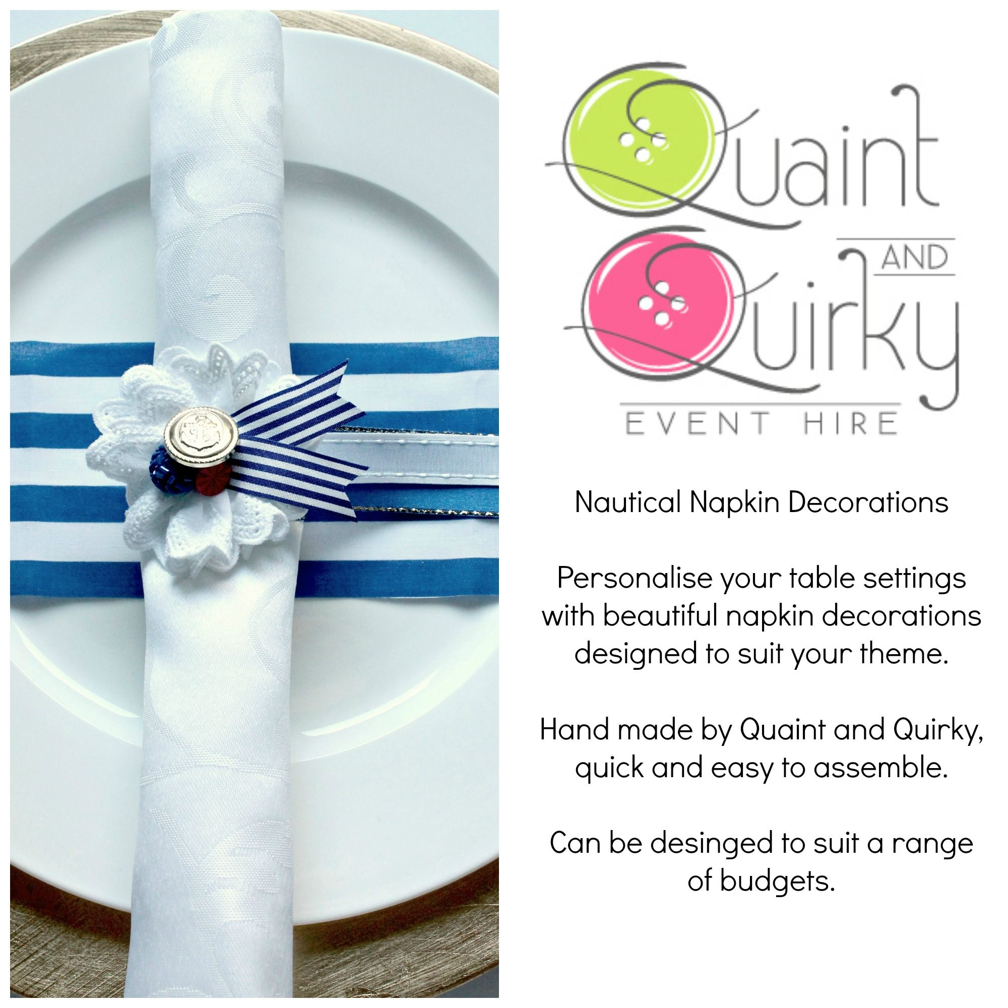 Part of the nautical range, this napkin decoration can be made in a range of colours to suit your theme. Email quaintandquirkyevents@yahoo.com or visit our website for more information www.quaintandquirkyeventhire.co.uk