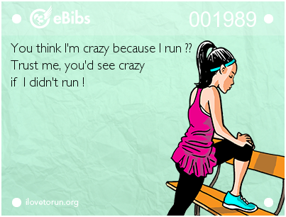 You think I'm crazy because I run ??    Trust me, you'd see crazy   if  I didn't run !