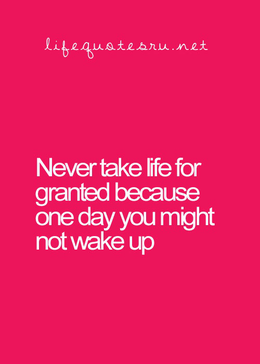 Never Take Life For Granted Everyday Lifes Quotes Quotes
