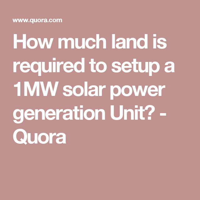 How Much Land Is Required To Setup A 1mw Solar Power Generation Unit Quora Solar Power Solar Power