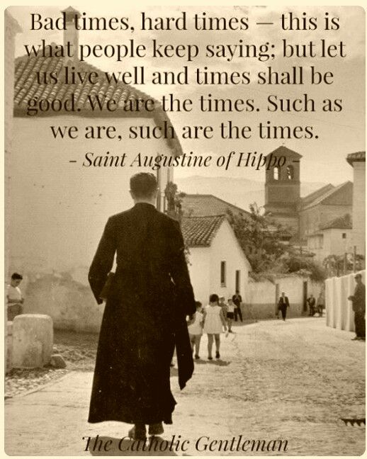 ".""...let us live well and times shall be good. We are the times. Such as we are, such are the times."" - St. Augustine"