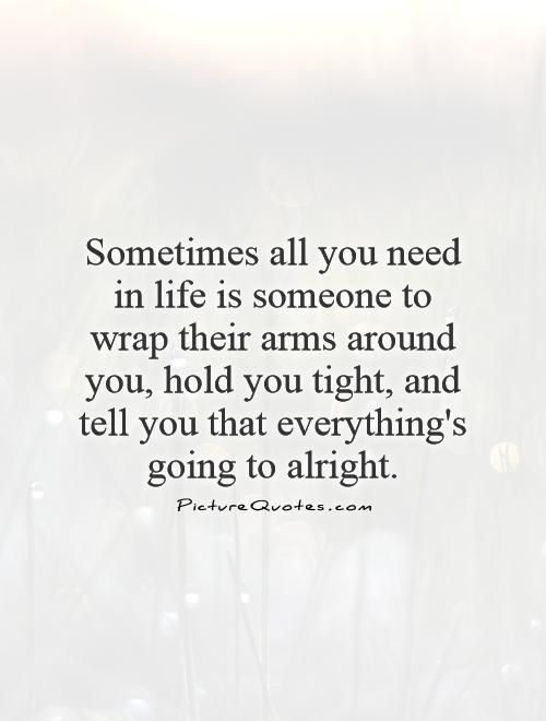 Sometimes All You Need In Life Is Someone To Wrap Their Arms Around You Hold You Tight And Tell You That Everyth I Want Quotes It Will Be Ok Quotes Want Quotes