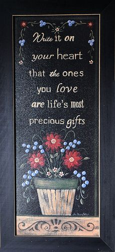 Write it on your heart that the ones you love are life's most precious gifts!