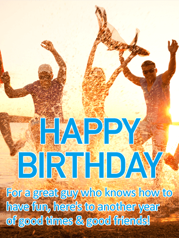 For a Great Guy - Happy Birthday Card: He's always the life of the party. And all it takes is one phone call or text from him to get everyone together. So when his birthday rolls around this year, let him know you're wishing him the ultimate celebration filled with good friends and plenty of fun, by sending this festive card. Because after all, nobody deserves it more!