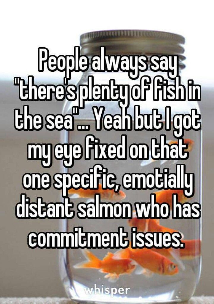 People Always Say Theres Plenty Of Fish In The Sea Yeah But I