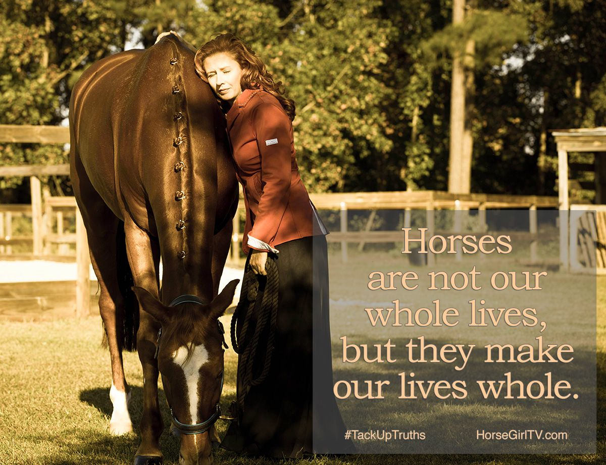 Horses are not our whole lives, but they make our lives whole. #TackUpTruths from HorseGirlTV