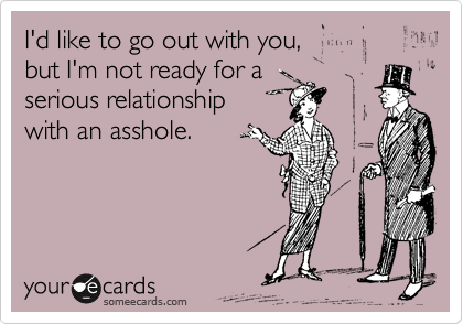 Funny Breakup Ecard: I'd like to go out with you, but I'm not ready for a serious relationship with an asshole.