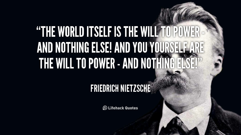 The World Itself Is The Will To Power And Nothing Else And You