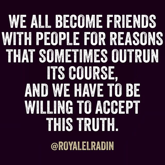 WE ALL BECOME FRIENDS WITH PEOPLE FOR REASONS THAT SOMETIMES OUTRUN ITS COURSE, AND WE HAVE TO BE  WILLING TO ACCEPT  THIS TRUTH.