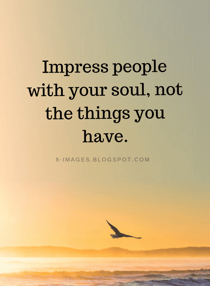 Impress people with your soul, not the things you have | Impress People Quotes - Quotes