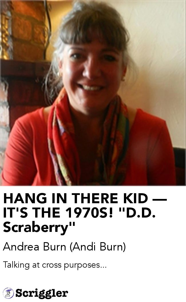 """HANG IN THERE KID — IT'S THE 1970S! """"D.D. Scraberry"""" by Andrea Burn (Andi Burn) https://scriggler.com/detailPost/story/34254"""