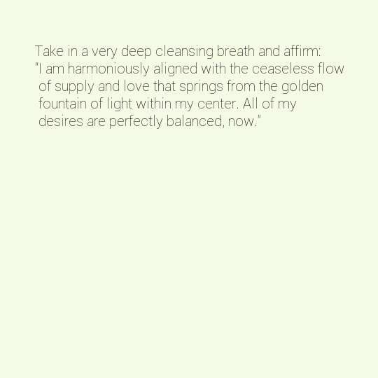 """Take in a very deep cleansing breath and affirm: """"I am harmoniously aligned with the ceaseless flow of supply and love that springs from the golden fountain of light within my center. All of my desires are perfectly balanced, now."""""""