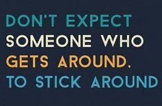 Don\'t expect someone who gets around to stick around.. Can\'t ...