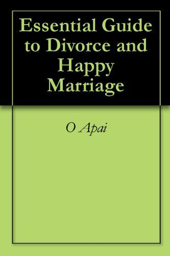 Essential Guide to Divorce and Happy Marriage by [Apai, O]