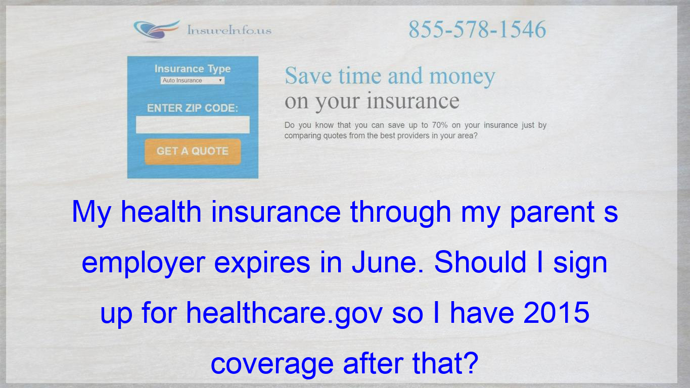 My Health Insurance Through My Parent S Employer Expires In June Should I Sign Up For Healthcare Gov So Life Insurance Policy Compare Quotes Dental Insurance