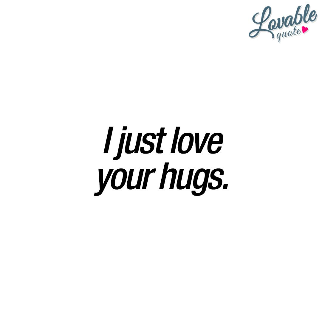 I Just Love Your Hugs Cute Quotes Love Quotes Cute Love Quotes