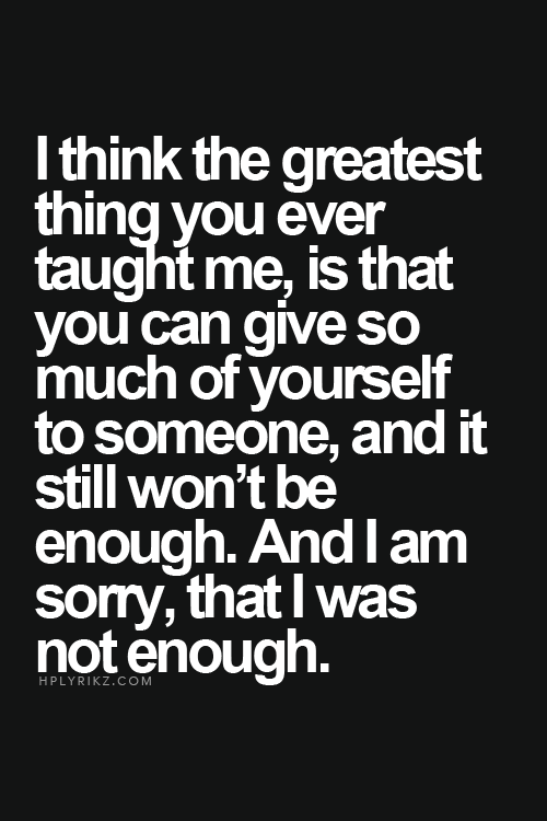 I Think The Greatest Thing You Ever Taught Me Is That You Can Give So Much.  Scared To Love QuotesForget ...