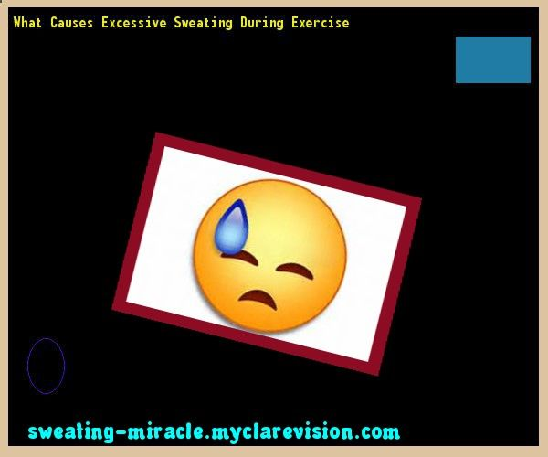 What Causes Excessive Sweating During Exercise 150113 - Your Body to Stop Excessive Sweating In 48 Hours - Guaranteed!
