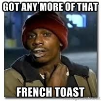 d1c59a48c625197007742f95b0d1354c got any more of that french toast dave chapelle crackhead