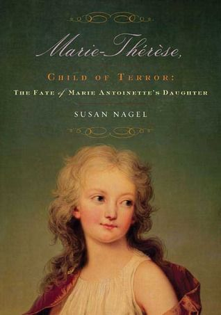 Marie Therese Child Of Terror By Susan Nagel A Biography Of The Fate Of Marie Antoinette S Daughter Using First Hand Accounts Teaching