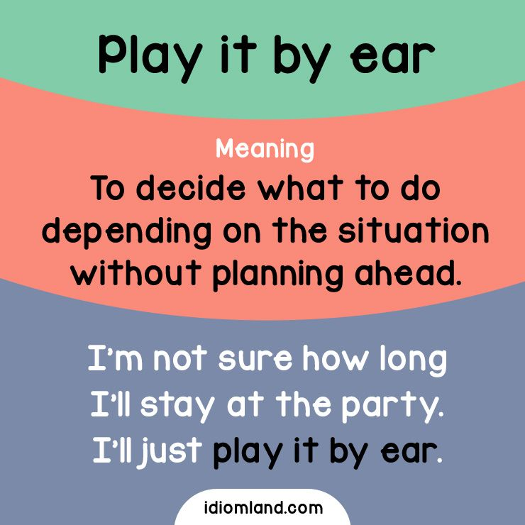 Idiom of the day: Play it by ear. Meaning: To decide what to do depending on the situation without planning ahead. Example: I'm not sure how long I'll stay at the party. I'll just play it by ear.