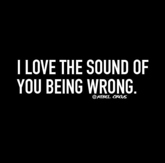 I love the sound of you being wrong! | HUMOR | Savage quotes ...