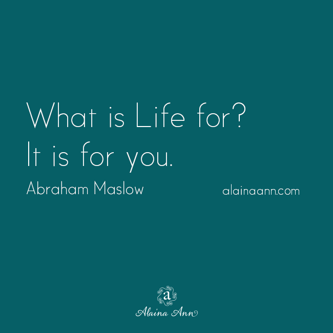 What is Life for? It is for you. Abraham Maslow