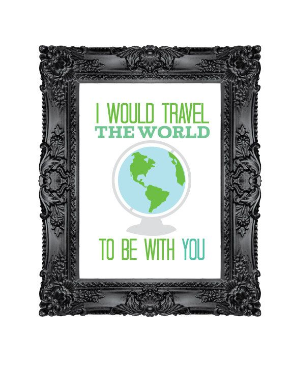 TRUTH!! ~ 8 x 10 I would travel the world to be with you print. $15.00, via livylovedesigns