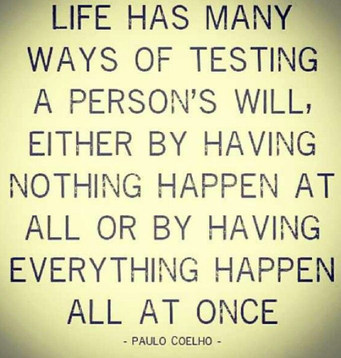 """""""Life has many ways of testing a person's will, wither by having nothing happen at all or by everything happen all at once."""" -Paula Coelho"""