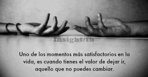 ... Uno de los momentos más satisfactorios en la vida, es cuando tienes el valor de dejar ir, aquello que no puedes cambiar.