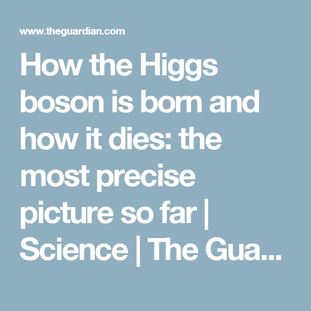 How The Higgs Boson Is Born And How It Dies The Most Precise