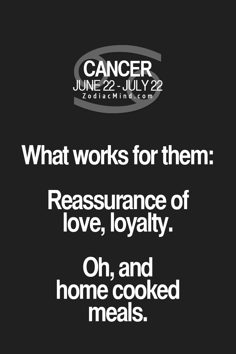 Cancer Zodiac Sign ♋ ~ What works for them: Reassurance of love, loyalty. Oh, and home cooked meals.