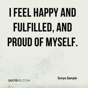 Sonya Sample Quote I Feel Happy And Fulfilled And Proud Of Myself Jpg 289 289 I Am Happy Quotes Proud Of Myself Quotes Feelings