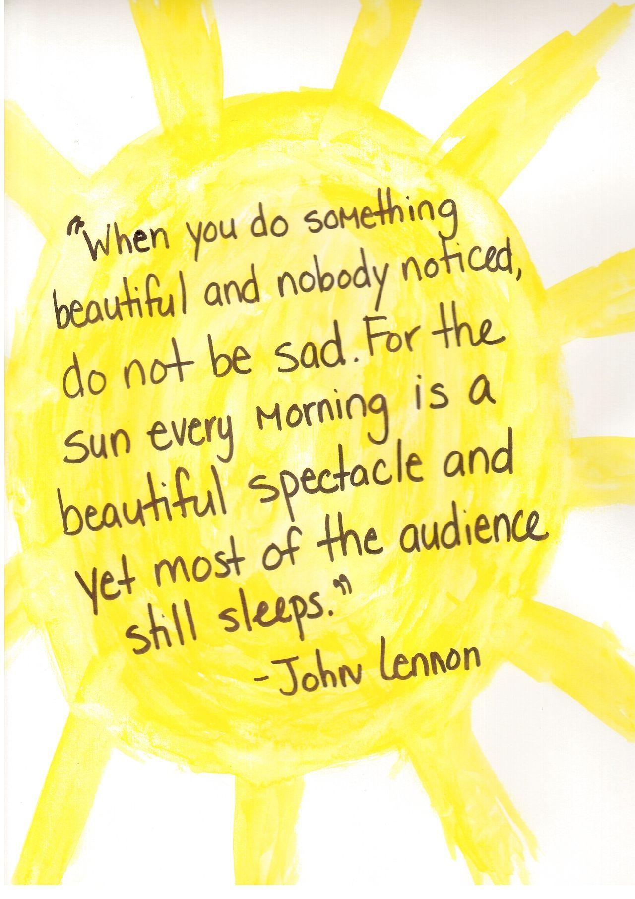 When you do something beautiful and nobody noticed, do not be sad... -John Lennon
