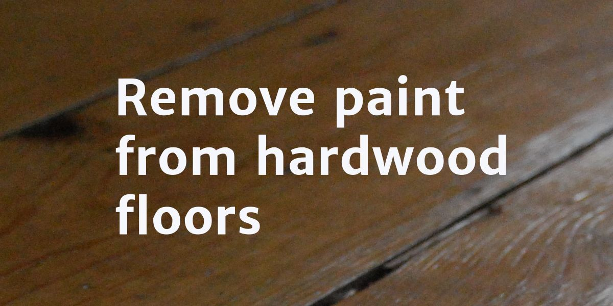 How To Remove Paint From Hardwood Floors Paint Remover Hardwood