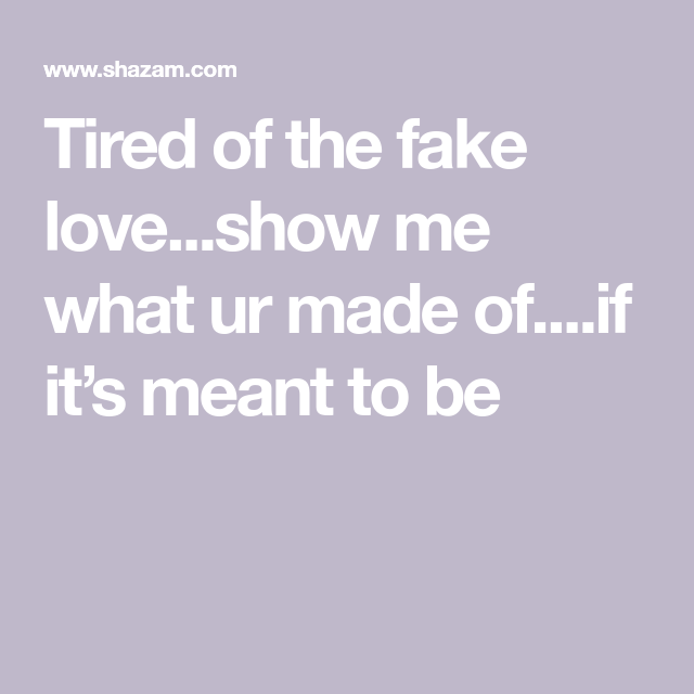 Tired Of The Fake Loveshow Me What Ur Made Ofif Its Meant To