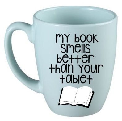 Super Cute Mugs For Bookworms! This One Is For Those Who Refuse To Give In  To The Tablet Craze.