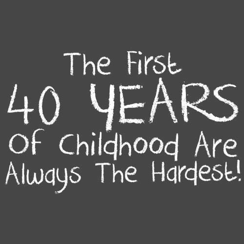 The first 40 years of childhood are always the hardest!