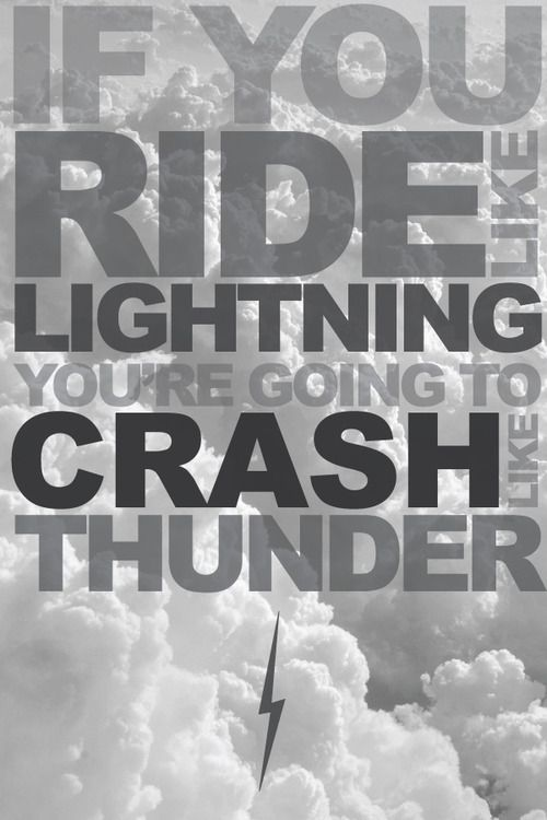 Quote : If you ride like lightning you're going to crash like thunder.