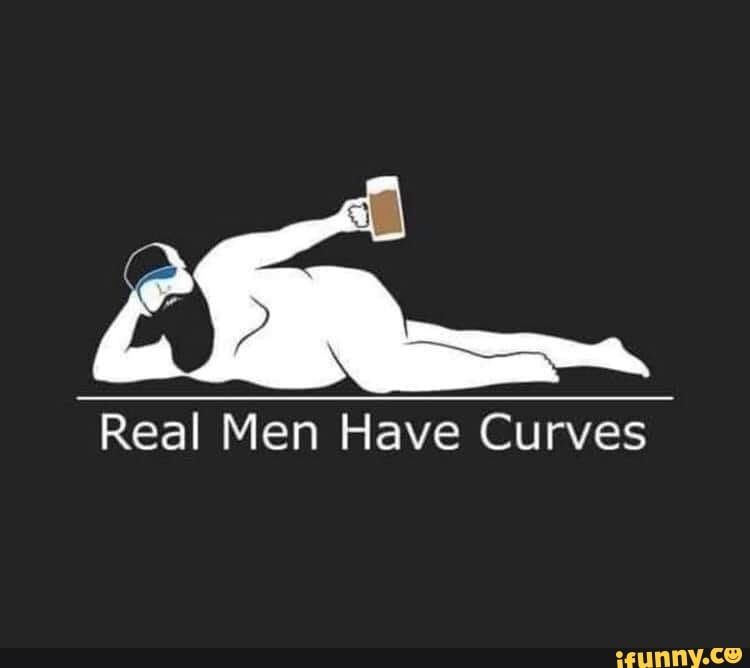 Real Men Have Curves Ifunny Real Man Funny Meme Pictures Body Positivity