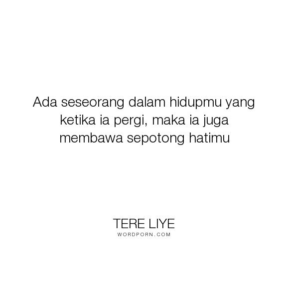 """Tere Liye - """"Ada seseorang dalam hidupmu yang ketika ia pergi, maka ia juga membawa sepotong hatimu..."""". romance"""
