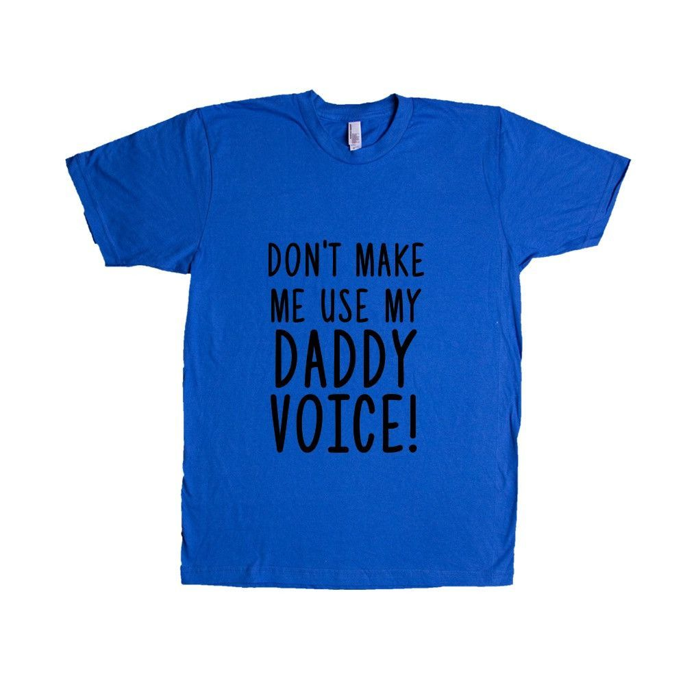 Don't Make Me Use My Daddy Voice Dad Dads Father Fathers Grandfather Children Kids Parent Parents Parenting Unisex Adult T Shirt SGAL3 Unisex T Shirt